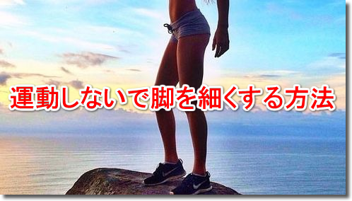 運動しないで脚を細くする方法 エクササイズ無し脚やせダイエット