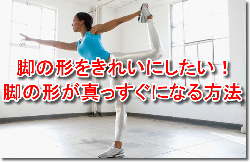 脚の形をきれいにしたい!脚の形が真っすぐになる方法