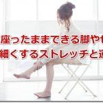 椅子に座ったままできる脚やせ方法 足を細くするストレッチと運動